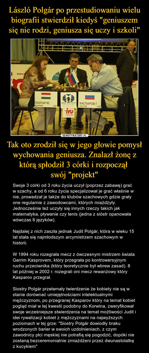 """László Polgár po przestudiowaniu wielu biografii stwierdził kiedyś """"geniuszem się nie rodzi, geniusza się uczy i szkoli"""" Tak oto zrodził się w jego głowie pomysł wychowania geniusza. Znalazł żonę z którą spłodził 3 córki i rozpoczął  swój """"projekt"""""""