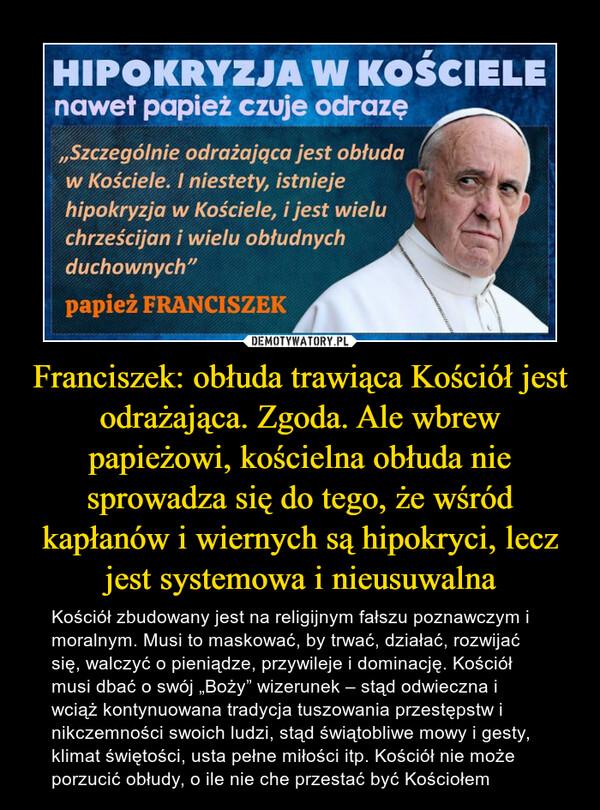 """Franciszek: obłuda trawiąca Kościół jest odrażająca. Zgoda. Ale wbrew papieżowi, kościelna obłuda nie sprowadza się do tego, że wśród kapłanów i wiernych są hipokryci, lecz jest systemowa i nieusuwalna – Kościół zbudowany jest na religijnym fałszu poznawczym i moralnym. Musi to maskować, by trwać, działać, rozwijać się, walczyć o pieniądze, przywileje i dominację. Kościół musi dbać o swój """"Boży"""" wizerunek – stąd odwieczna i wciąż kontynuowana tradycja tuszowania przestępstw i nikczemności swoich ludzi, stąd świątobliwe mowy i gesty, klimat świętości, usta pełne miłości itp. Kościół nie może porzucić obłudy, o ile nie che przestać być Kościołem"""