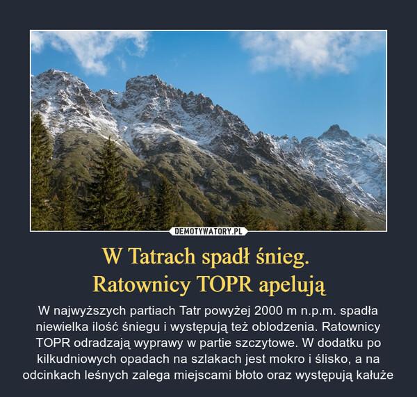 W Tatrach spadł śnieg. Ratownicy TOPR apelują – W najwyższych partiach Tatr powyżej 2000 m n.p.m. spadła niewielka ilość śniegu i występują też oblodzenia. Ratownicy TOPR odradzają wyprawy w partie szczytowe. W dodatku po kilkudniowych opadach na szlakach jest mokro i ślisko, a na odcinkach leśnych zalega miejscami błoto oraz występują kałuże