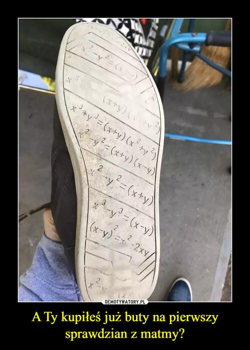 A Ty kupiłeś już buty na pierwszy sprawdzian z matmy?