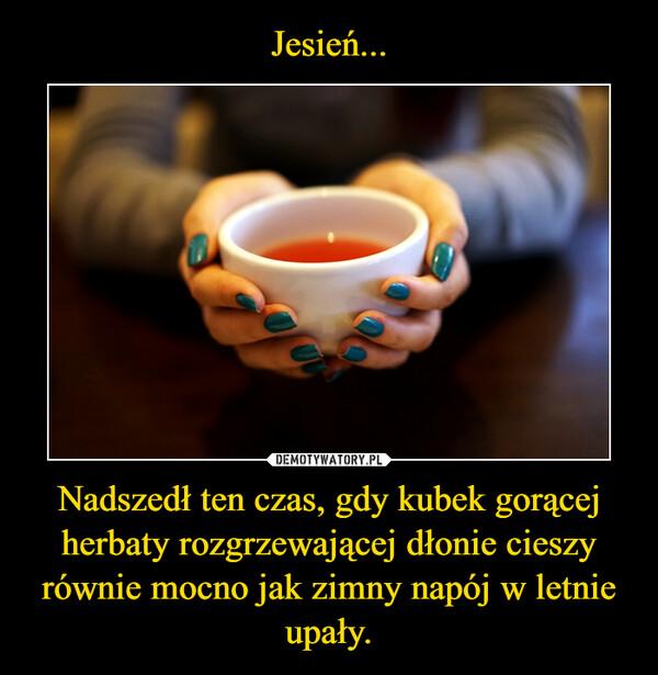 Nadszedł ten czas, gdy kubek gorącej herbaty rozgrzewającej dłonie cieszy równie mocno jak zimny napój w letnie upały. –