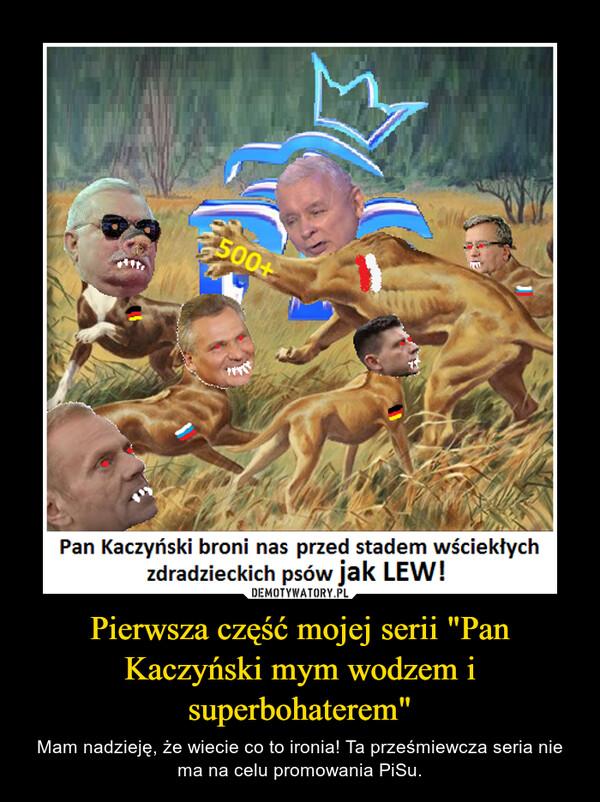 """Pierwsza część mojej serii """"Pan Kaczyński mym wodzem i superbohaterem"""" – Mam nadzieję, że wiecie co to ironia! Ta prześmiewcza seria nie ma na celu promowania PiSu."""