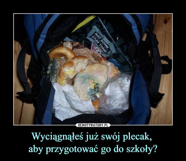 Wyciągnąłeś już swój plecak, aby przygotować go do szkoły? –
