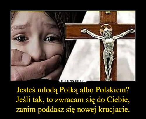 Jesteś młodą Polką albo Polakiem? Jeśli tak, to zwracam się do Ciebie, zanim poddasz się nowej krucjacie.
