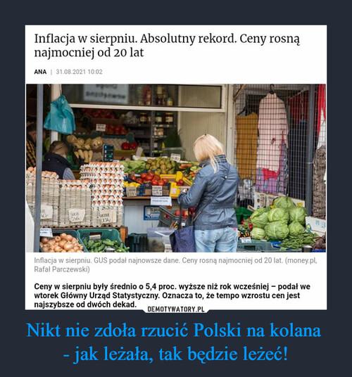 Nikt nie zdoła rzucić Polski na kolana  - jak leżała, tak będzie leżeć!