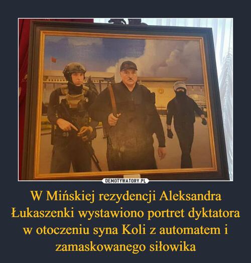 W Mińskiej rezydencji Aleksandra Łukaszenki wystawiono portret dyktatora w otoczeniu syna Koli z automatem i zamaskowanego siłowika