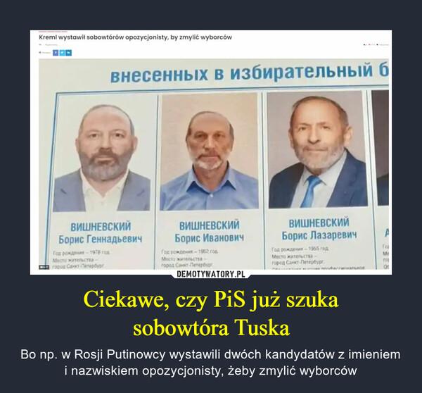 Ciekawe, czy PiS już szukasobowtóra Tuska – Bo np. w Rosji Putinowcy wystawili dwóch kandydatów z imieniem i nazwiskiem opozycjonisty, żeby zmylić wyborców