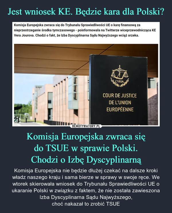 Komisja Europejska zwraca siędo TSUE w sprawie Polski.Chodzi o Izbę Dyscyplinarną – Komisja Europejska nie będzie dłużej czekać na dalsze kroki władz naszego kraju i sama bierze w sprawy w swoje ręce. We wtorek skierowała wniosek do Trybunału Sprawiedliwości UE o ukaranie Polski w związku z faktem, że nie została zawieszona Izba Dyscyplinarna Sądu Najwyższego,choć nakazał to zrobić TSUE
