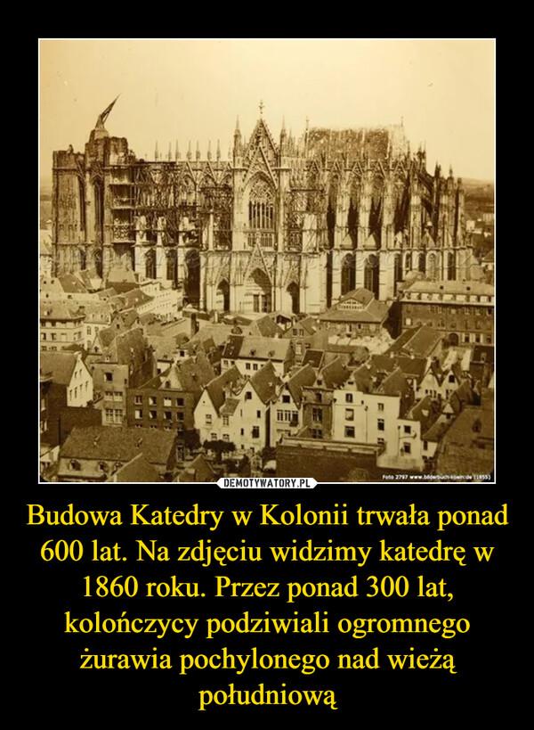 Budowa Katedry w Kolonii trwała ponad 600 lat. Na zdjęciu widzimy katedrę w 1860 roku. Przez ponad 300 lat, kolończycy podziwiali ogromnego żurawia pochylonego nad wieżą południową –