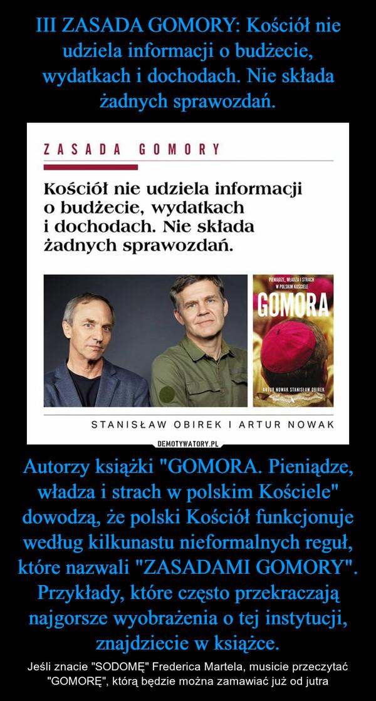 """Autorzy książki """"GOMORA. Pieniądze, władza i strach w polskim Kościele"""" dowodzą, że polski Kościół funkcjonuje według kilkunastu nieformalnych reguł, które nazwali """"ZASADAMI GOMORY"""". Przykłady, które często przekraczają najgorsze wyobrażenia o tej instytucji, znajdziecie w książce. – Jeśli znacie """"SODOMĘ"""" Frederica Martela, musicie przeczytać """"GOMORĘ"""", którą będzie można zamawiać już od jutra"""
