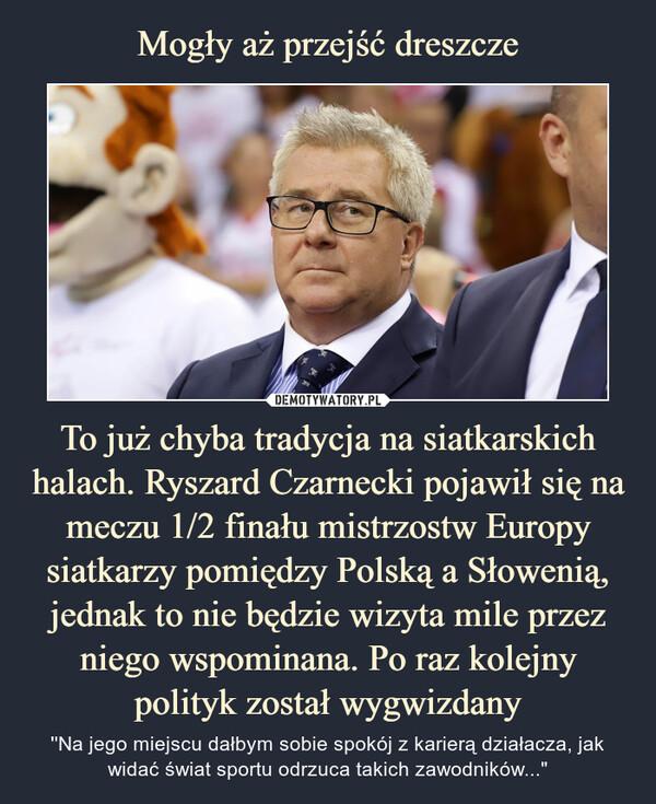 """To już chyba tradycja na siatkarskich halach. Ryszard Czarnecki pojawił się na meczu 1/2 finału mistrzostw Europy siatkarzy pomiędzy Polską a Słowenią, jednak to nie będzie wizyta mile przez niego wspominana. Po raz kolejny polityk został wygwizdany – ''Na jego miejscu dałbym sobie spokój z karierą działacza, jak widać świat sportu odrzuca takich zawodników..."""""""