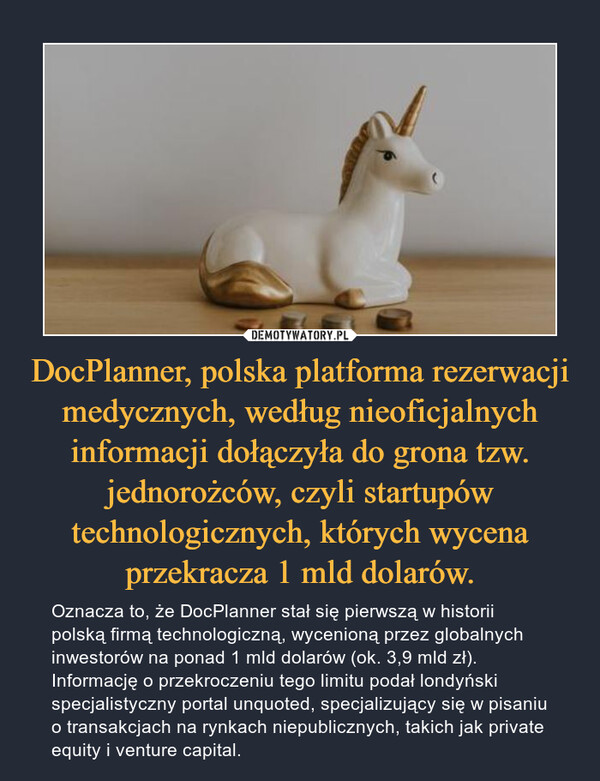 DocPlanner, polska platforma rezerwacji medycznych, według nieoficjalnych informacji dołączyła do grona tzw. jednorożców, czyli startupów technologicznych, których wycena przekracza 1 mld dolarów. – Oznacza to, że DocPlanner stał się pierwszą w historii polską firmą technologiczną, wycenioną przez globalnych inwestorów na ponad 1 mld dolarów (ok. 3,9 mld zł).Informację o przekroczeniu tego limitu podał londyński specjalistyczny portal unquoted, specjalizujący się w pisaniu o transakcjach na rynkach niepublicznych, takich jak private equity i venture capital.