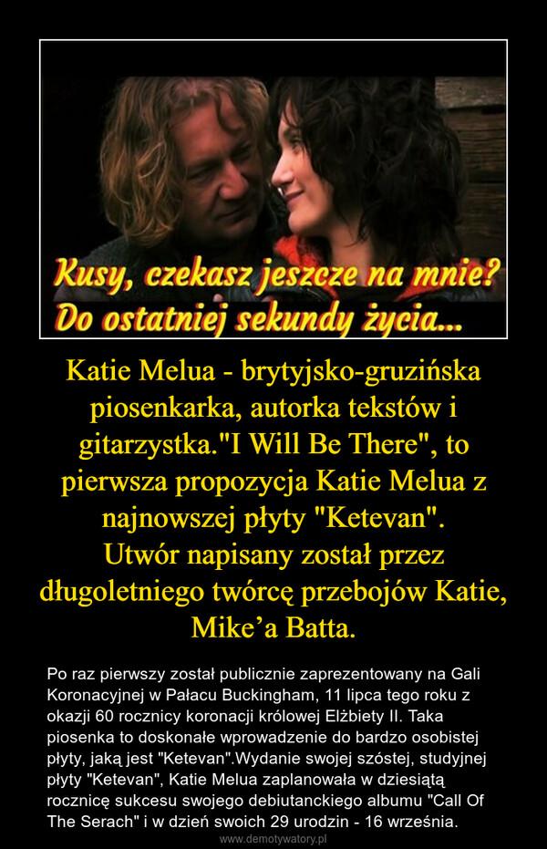 """Katie Melua - brytyjsko-gruzińska piosenkarka, autorka tekstów i gitarzystka.""""I Will Be There"""", to pierwsza propozycja Katie Melua z najnowszej płyty """"Ketevan"""".Utwór napisany został przez długoletniego twórcę przebojów Katie, Mike'a Batta. – Po raz pierwszy został publicznie zaprezentowany na Gali Koronacyjnej w Pałacu Buckingham, 11 lipca tego roku z okazji 60 rocznicy koronacji królowej Elżbiety II. Taka piosenka to doskonałe wprowadzenie do bardzo osobistej płyty, jaką jest """"Ketevan"""".Wydanie swojej szóstej, studyjnej płyty """"Ketevan"""", Katie Melua zaplanowała w dziesiątą rocznicę sukcesu swojego debiutanckiego albumu """"Call Of The Serach"""" i w dzień swoich 29 urodzin - 16 września."""