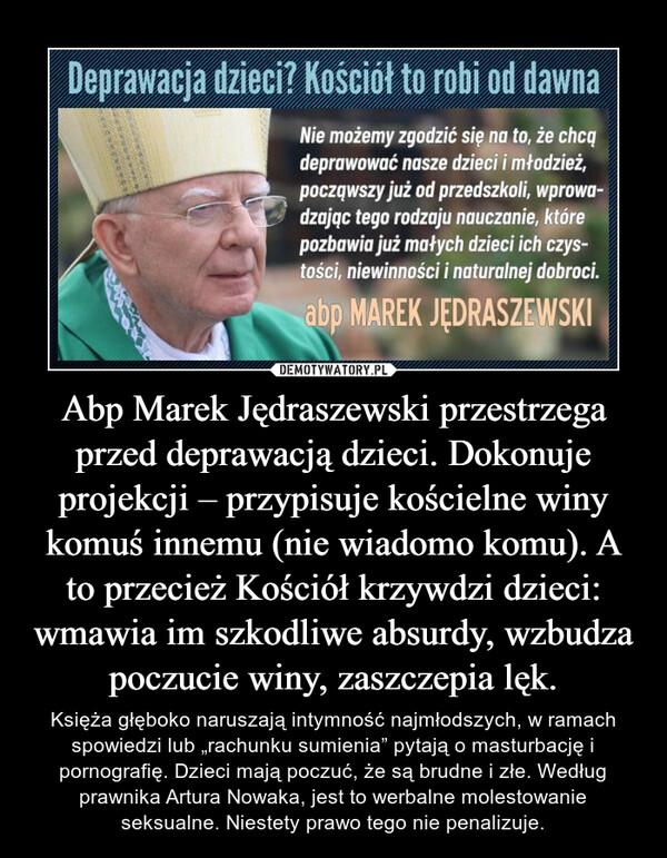 """Abp Marek Jędraszewski przestrzega przed deprawacją dzieci. Dokonuje projekcji – przypisuje kościelne winy komuś innemu (nie wiadomo komu). A to przecież Kościół krzywdzi dzieci: wmawia im szkodliwe absurdy, wzbudza poczucie winy, zaszczepia lęk. – Księża głęboko naruszają intymność najmłodszych, w ramach spowiedzi lub """"rachunku sumienia"""" pytają o masturbację i pornografię. Dzieci mają poczuć, że są brudne i złe. Według prawnika Artura Nowaka, jest to werbalne molestowanie seksualne. Niestety prawo tego nie penalizuje."""