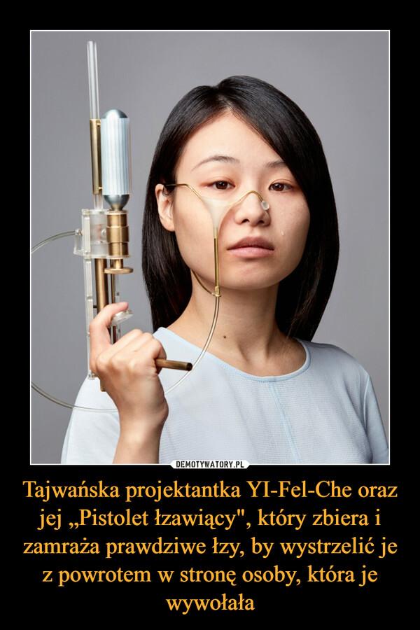 """Tajwańska projektantka YI-Fel-Che oraz jej """"Pistolet łzawiący"""", który zbiera i zamraża prawdziwe łzy, by wystrzelić je z powrotem w stronę osoby, która je wywołała –"""