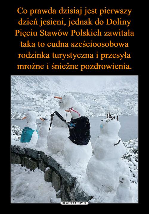 Co prawda dzisiaj jest pierwszy dzień jesieni, jednak do Doliny Pięciu Stawów Polskich zawitała taka to cudna sześcioosobowa rodzinka turystyczna i przesyła mroźne i śnieżne pozdrowienia.