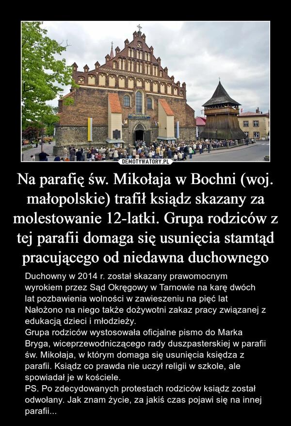 Na parafię św. Mikołaja w Bochni (woj. małopolskie) trafił ksiądz skazany za molestowanie 12-latki. Grupa rodziców z tej parafii domaga się usunięcia stamtąd pracującego od niedawna duchownego – Duchowny w 2014 r. został skazany prawomocnym wyrokiem przez Sąd Okręgowy w Tarnowie na karę dwóch lat pozbawienia wolności w zawieszeniu na pięć latNałożono na niego także dożywotni zakaz pracy związanej z edukacją dzieci i młodzieży.Grupa rodziców wystosowała oficjalne pismo do Marka Bryga, wiceprzewodniczącego rady duszpasterskiej w parafii św. Mikołaja, w którym domaga się usunięcia księdza z parafii. Ksiądz co prawda nie uczył religii w szkole, ale spowiadał je w kościele.PS. Po zdecydowanych protestach rodziców ksiądz został odwołany. Jak znam życie, za jakiś czas pojawi się na innej parafii...