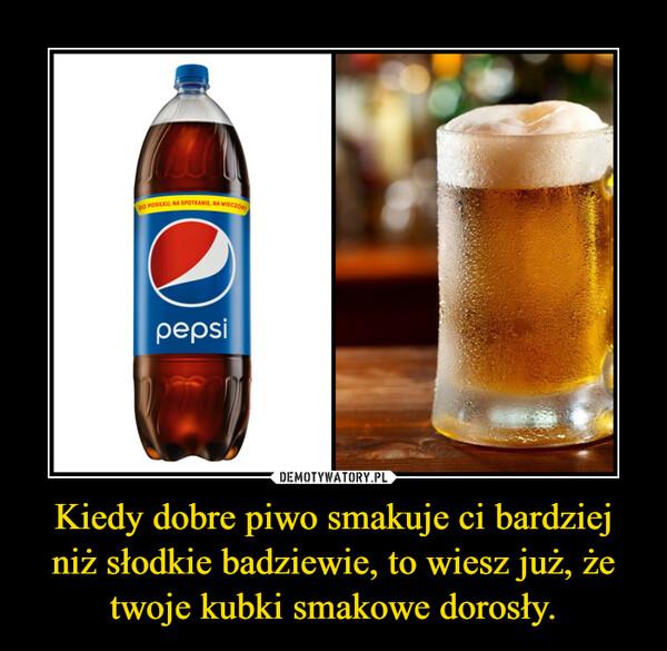 Kiedy dobre piwo smakuje ci bardziej niż słodkie badziewie, to wiesz już, że twoje kubki smakowe dorosły. –