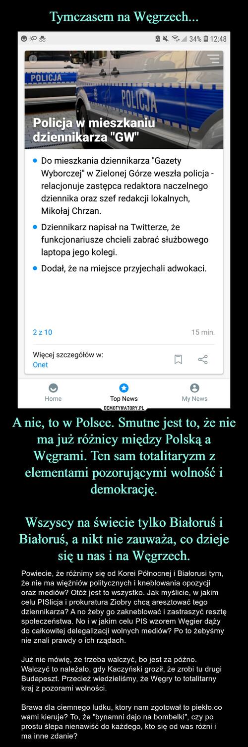 Tymczasem na Węgrzech... A nie, to w Polsce. Smutne jest to, że nie ma już różnicy między Polską a Węgrami. Ten sam totalitaryzm z elementami pozorującymi wolność i demokrację.  Wszyscy na świecie tylko Białoruś i Białoruś, a nikt nie zauważa, co dzieje się u nas i na Węgrzech.