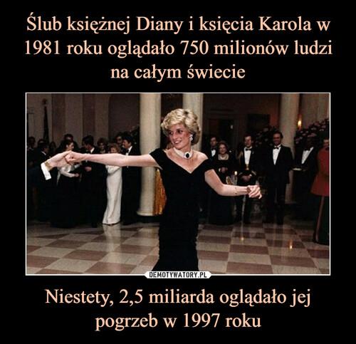 Ślub księżnej Diany i księcia Karola w 1981 roku oglądało 750 milionów ludzi na całym świecie Niestety, 2,5 miliarda oglądało jej pogrzeb w 1997 roku