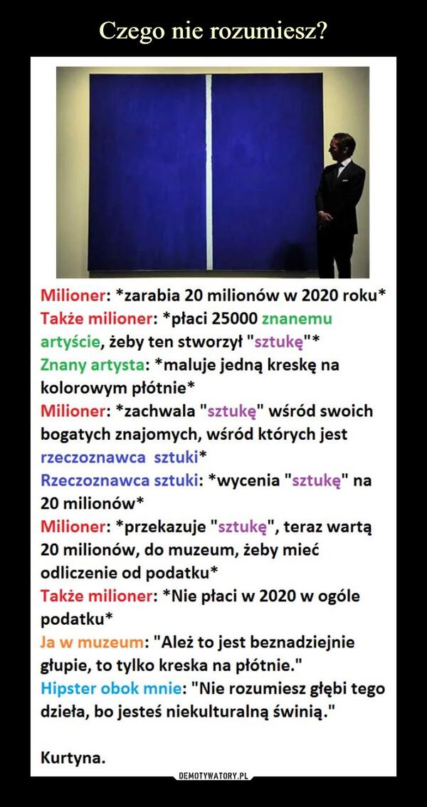 """–  Milioner: *zarabia 20 milionów w 2020 roku* Także milioner: *płaci 25000 znanemu artyście, żeby ten stworzył """"sztukę""""* Znany artysta: *maluje jedną kreskę na kolorowym płótnie*Milioner: *zachwala """"sztukę"""" wśród swoich bogatych znajomych, wśród których jest rzeczoznawca sztuki* Rzeczoznawca sztuki: *wycenia """"sztukę"""" na 20 milionów*Milioner: *przekazuje """"sztukę"""", teraz wartą20 milionów, do muzeum, żeby miećodliczenie od podatku*Także milioner: *Nie płaci w 2020 w ogólepodatku*Ja w muzeum: """"Ależ to jest beznadziejnie głupie, to tylko kreska na płótnie."""" Hipster obok mnie: """"Nie rozumiesz głębi tego dzieła, bo jesteś niekulturalną świnią.""""Kurtyna."""