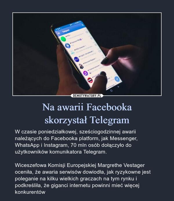 Na awarii Facebookaskorzystał Telegram – W czasie poniedziałkowej, sześciogodzinnej awarii należących do Facebooka platform, jak Messenger, WhatsApp i Instagram, 70 mln osób dołączyło do użytkowników komunikatora Telegram.Wiceszefowa Komisji Europejskiej Margrethe Vestager oceniła, że awaria serwisów dowiodła, jak ryzykowne jest poleganie na kilku wielkich graczach na tym rynku i podkreśliła, że giganci internetu powinni mieć więcej konkurentów