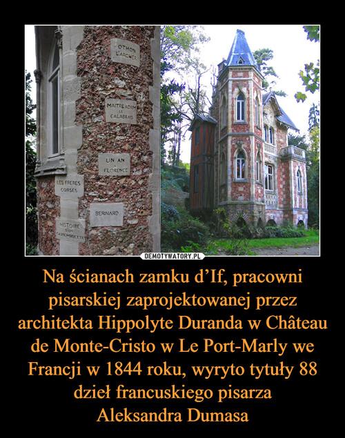Na ścianach zamku d'If, pracowni pisarskiej zaprojektowanej przez architekta Hippolyte Duranda w Château de Monte-Cristo w Le Port-Marly we Francji w 1844 roku, wyryto tytuły 88 dzieł francuskiego pisarza Aleksandra Dumasa