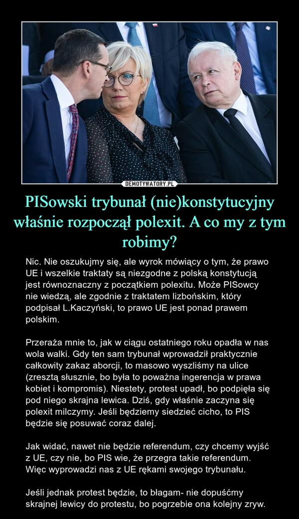 PISowski trybunał (nie)konstytucyjny właśnie rozpoczął polexit. A co my z tym robimy? – Nic. Nie oszukujmy się, ale wyrok mówiący o tym, że prawo UE i wszelkie traktaty są niezgodne z polską konstytucją jest równoznaczny z początkiem polexitu. Może PISowcy nie wiedzą, ale zgodnie z traktatem lizbońskim, który podpisał L.Kaczyński, to prawo UE jest ponad prawem polskim. Przeraża mnie to, jak w ciągu ostatniego roku opadła w nas wola walki. Gdy ten sam trybunał wprowadził praktycznie całkowity zakaz aborcji, to masowo wyszliśmy na ulice (zresztą słusznie, bo była to poważna ingerencja w prawa kobiet i kompromis). Niestety, protest upadł, bo podpięła się pod niego skrajna lewica. Dziś, gdy właśnie zaczyna się polexit milczymy. Jeśli będziemy siedzieć cicho, to PIS będzie się posuwać coraz dalej.Jak widać, nawet nie będzie referendum, czy chcemy wyjść z UE, czy nie, bo PIS wie, że przegra takie referendum. Więc wyprowadzi nas z UE rękami swojego trybunału. Jeśli jednak protest będzie, to błagam- nie dopuśćmy skrajnej lewicy do protestu, bo pogrzebie ona kolejny zryw.