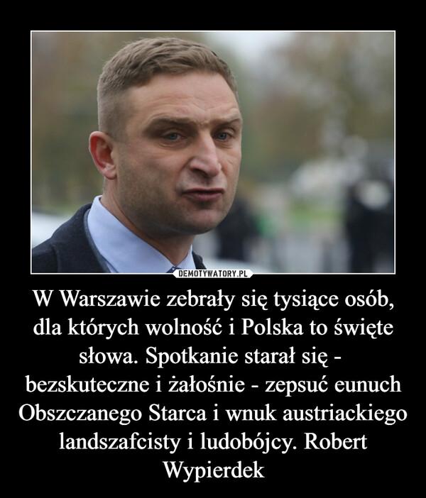 W Warszawie zebrały się tysiące osób, dla których wolność i Polska to święte słowa. Spotkanie starał się -  bezskuteczne i żałośnie - zepsuć eunuch Obszczanego Starca i wnuk austriackiego landszafcisty i ludobójcy. Robert Wypierdek –