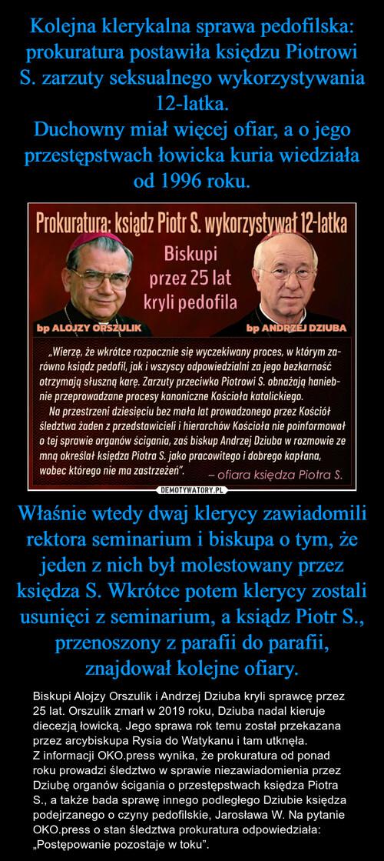 Kolejna klerykalna sprawa pedofilska: prokuratura postawiła księdzu Piotrowi S. zarzuty seksualnego wykorzystywania 12-latka. Duchowny miał więcej ofiar, a o jego przestępstwach łowicka kuria wiedziała od 1996 roku. Właśnie wtedy dwaj klerycy zawiadomili rektora seminarium i biskupa o tym, że jeden z nich był molestowany przez księdza S. Wkrótce potem klerycy zostali usunięci z seminarium, a ksiądz Piotr S., przenoszony z parafii do parafii, znajdował kolejne ofiary.