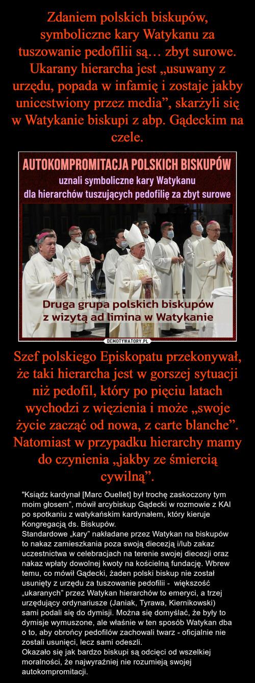 """Zdaniem polskich biskupów, symboliczne kary Watykanu za tuszowanie pedofilii są… zbyt surowe. Ukarany hierarcha jest """"usuwany z urzędu, popada w infamię i zostaje jakby unicestwiony przez media"""", skarżyli się w Watykanie biskupi z abp. Gądeckim na czele. Szef polskiego Episkopatu przekonywał, że taki hierarcha jest w gorszej sytuacji niż pedofil, który po pięciu latach wychodzi z więzienia i może """"swoje życie zacząć od nowa, z carte blanche"""". Natomiast w przypadku hierarchy mamy do czynienia """"jakby ze śmiercią cywilną""""."""