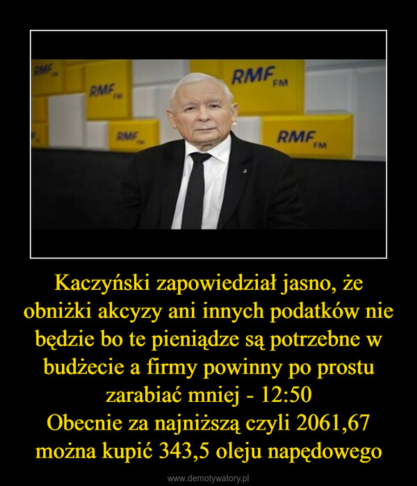 Kaczyński zapowiedział jasno, że obniżki akcyzy ani innych podatków nie będzie bo te pieniądze są potrzebne w budżecie a firmy powinny po prostu zarabiać mniej - 12:50Obecnie za najniższą czyli 2061,67 można kupić 343,5 oleju napędowego –