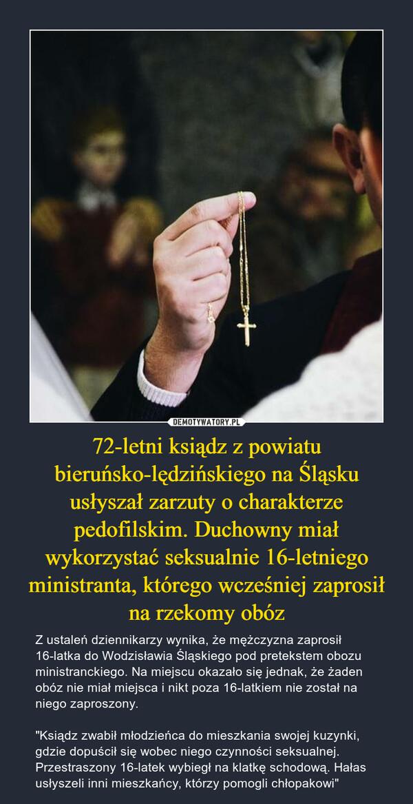 """72-letni ksiądz z powiatu bieruńsko-lędzińskiego na Śląsku usłyszał zarzuty o charakterze pedofilskim. Duchowny miał wykorzystać seksualnie 16-letniego ministranta, którego wcześniej zaprosił na rzekomy obóz – Z ustaleń dziennikarzy wynika, że mężczyzna zaprosił 16-latka do Wodzisławia Śląskiego pod pretekstem obozu ministranckiego. Na miejscu okazało się jednak, że żaden obóz nie miał miejsca i nikt poza 16-latkiem nie został na niego zaproszony.""""Ksiądz zwabił młodzieńca do mieszkania swojej kuzynki, gdzie dopuścił się wobec niego czynności seksualnej. Przestraszony 16-latek wybiegł na klatkę schodową. Hałas usłyszeli inni mieszkańcy, którzy pomogli chłopakowi"""""""