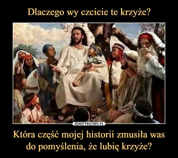 Która część mojej historii zmusiła was do pomyślenia, że lubię krzyże? –